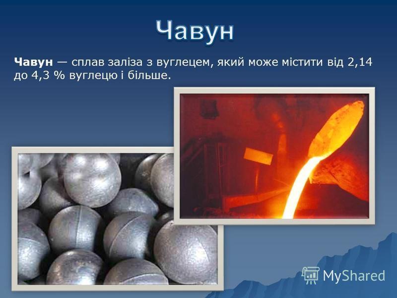 Чавун сплав заліза з вуглецем, який може містити від 2,14 до 4,3 % вуглецю і більше.