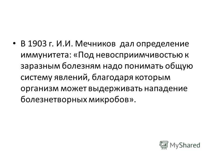 В 1903 г. И.И. Мечников дал определение иммунитета: «Под невосприимчивостью к заразным болезням надо понимать общую систему явлений, благодаря которым организм может выдерживать нападение болезнетворных микробов».