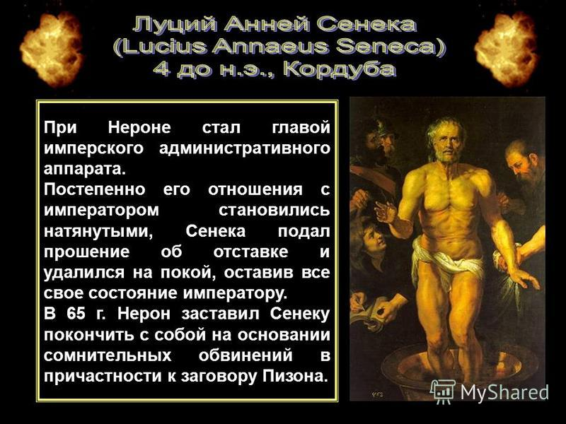 СЕНЕКА, ЛУЦИЙ АННЕЙ (Lucius Annaeus Seneca) римский государственный деятель, стоический философ и автор трагедий. Занимался риторикой, рано заинтересовался философией Успешная адвокатская практика доставила значительное состояние. Ко времени восшеств