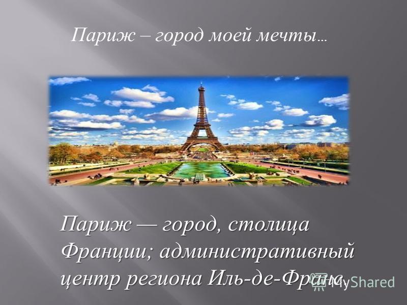 Париж город, столица Франции ; административный центр региона Иль - де - Франс. Париж – город моей мечты …