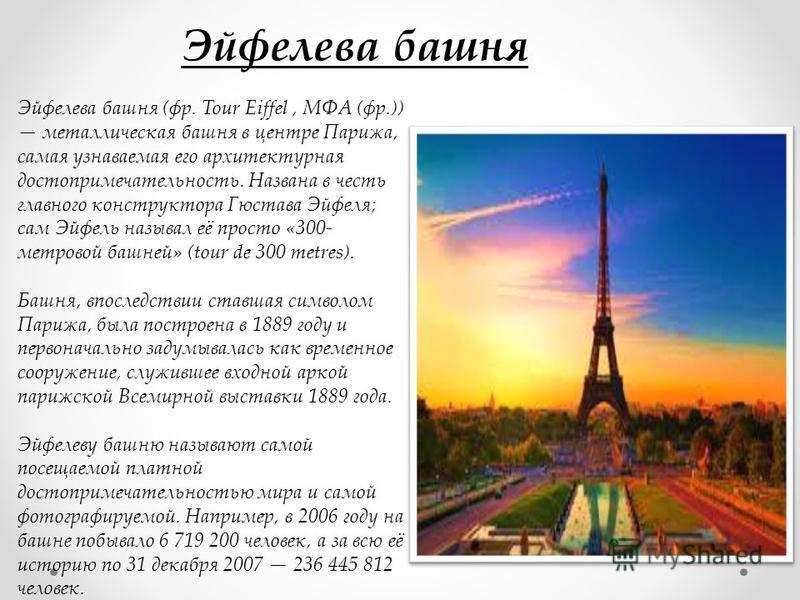 Эйфелева башня (фр. Tour Eiffel, МФА (фр.)) металлическая башня в центре Парижа, самая узнаваемая его архитектурная достопримечательность. Названа в честь главного конструктора Гюстава Эйфеля; сам Эйфель называл её просто «300- метровой башней» (tour