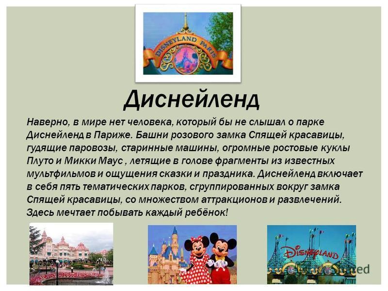 Наверно, в мире нет человека, который бы не слышал о парке Диснейленд в Париже. Башни розового замка Спящей красавицы, гудящие паровозы, старинные машины, огромные ростовые куклы Плуто и Микки Маус, летящие в голове фрагменты из известных мультфильмо