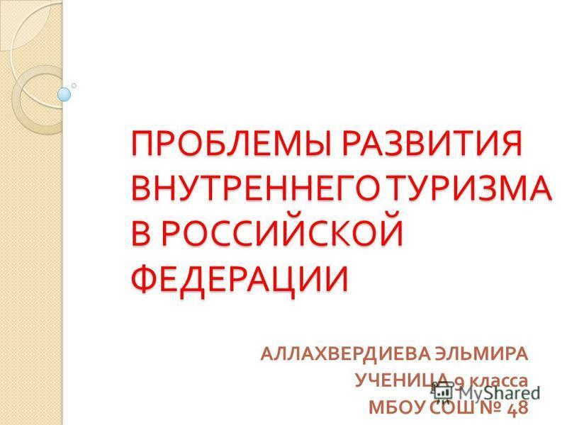 ПРОБЛЕМЫ РАЗВИТИЯ ВНУТРЕННЕГО ТУРИЗМА В РОССИЙСКОЙ ФЕДЕРАЦИИ АЛЛАХВЕРДИЕВА ЭЛЬМИРА УЧЕНИЦА 9 класса МБОУ СОШ 48