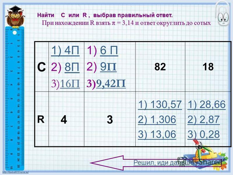 C 1) 4П 2) 8П8П 3)16П 16П16П 1) 6 П6 П 2) 9 П9 П 3)9,42П9,42П 8218 R 43 1) 130,57 2) 1,306 3) 13,06 1) 28,66 2) 2,87 3) 0,28 Найти С или R, выбрав правильный ответ. При нахождении R взять π = 3,14 и ответ округлить до сотых При нахождении R взять π =