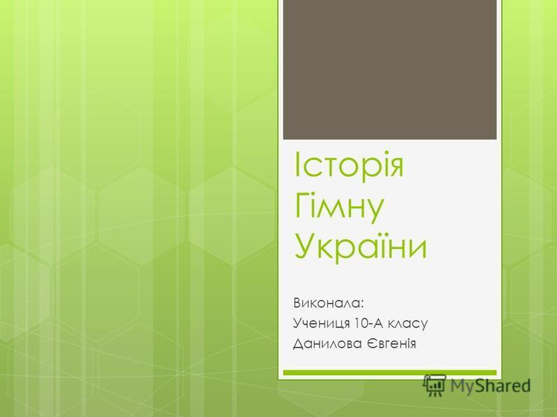 Історія Гімну України Виконала: Учениця 10-А класу Данилова Євгенія