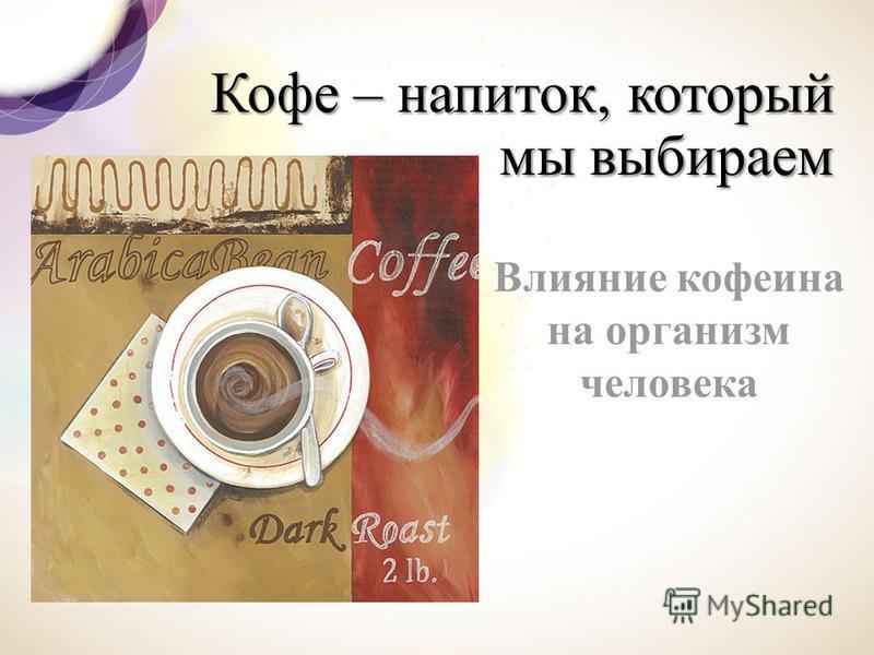 Кофе – напиток, который мы выбираем Влияние кофеина на организм человека