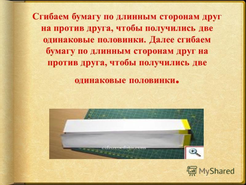 Сгибаем бумагу по длинным сторонам друг на против друга, чтобы получились две одинаковые половинки. Далее сгибаем бумагу по длинным сторонам друг на против друга, чтобы получились две одинаковые половинки.