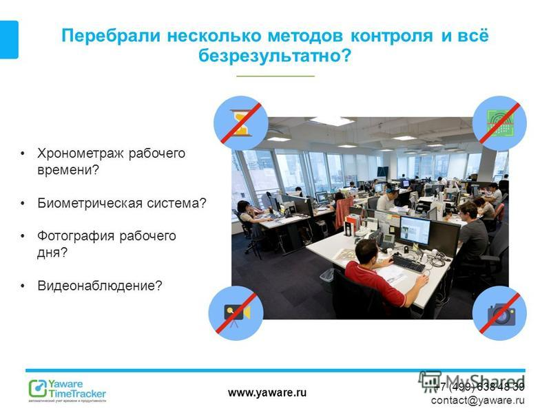 www.yaware.ru +7 (499) 638 48 39 contact@yaware.ru Перебрали несколько методов контроля и всё безрезультатно? Хронометраж рабочего времени? Биометрическая система? Фотография рабочего дня? Видеонаблюдение?