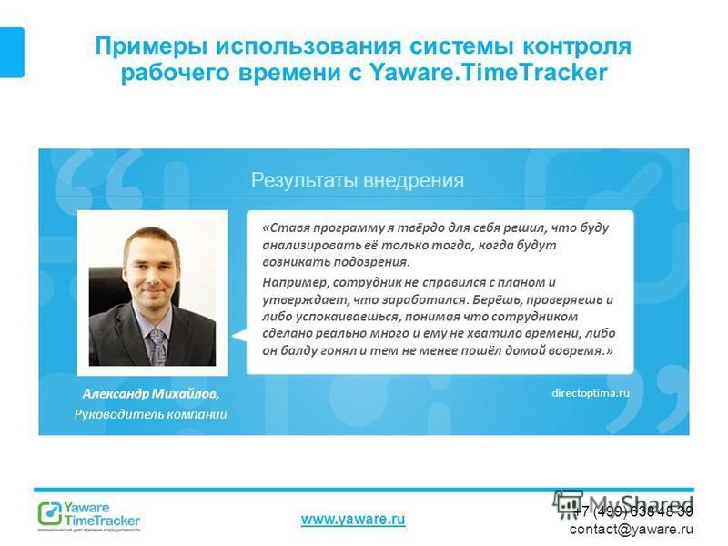 Результаты внедрения www.yaware.ru +7 (499) 638 48 39 contact@yaware.ru Примеры использования системы контроля рабочего времени с Yaware.TimeTracker Александр Михайлов, Руководитель компании «Ставя программу я твёрдо для себя решил, что буду анализир