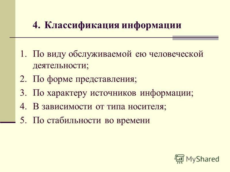 4. Классификация информации 1. По виду обслуживаемой ею человеческой деятельности; 2. По форме представления; 3. По характеру источников информации; 4. В зависимости от типа носителя; 5. По стабильности во времени