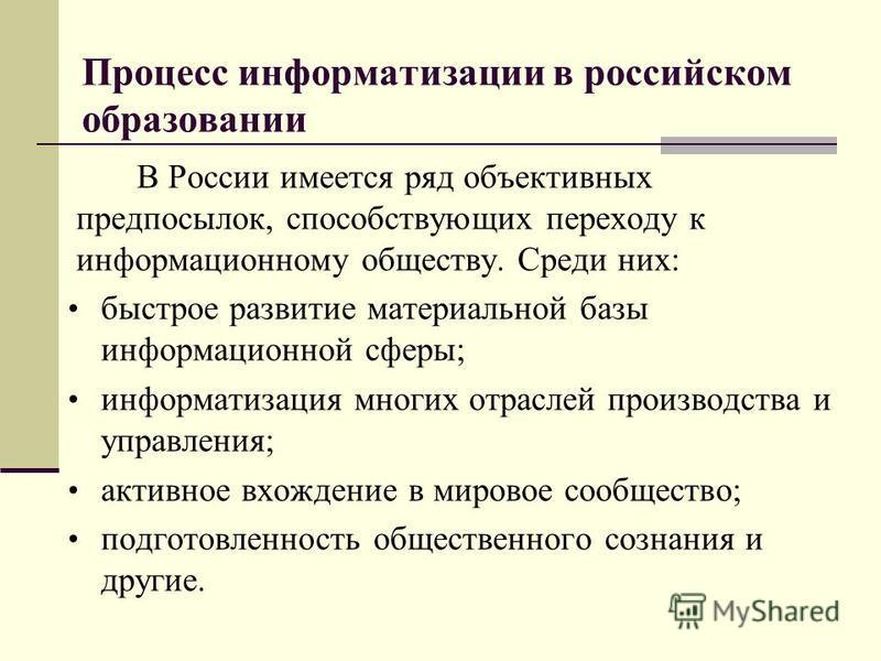 Процесс информатизации в российском образовании В России имеется ряд объективных предпосылок, способствующих переходу к информационному обществу. Среди них: быстрое развитие материальной базы информационной сферы; информатизация многих отраслей произ