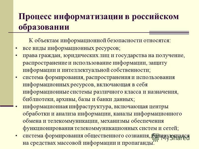 Процесс информатизации в российском образовании К объектам информационной безопасности относятся: все виды информационных ресурсов; права граждан, юридических лиц и государства на получение, распространение и использование информации, защиту информац