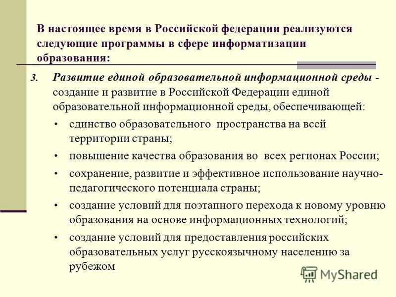 В настоящее время в Российской федерации реализуются следующие программы в сфере информатизации образования: 3. Развитие единой образовательной информационной среды - создание и развитие в Российской Федерации единой образовательной информационной ср