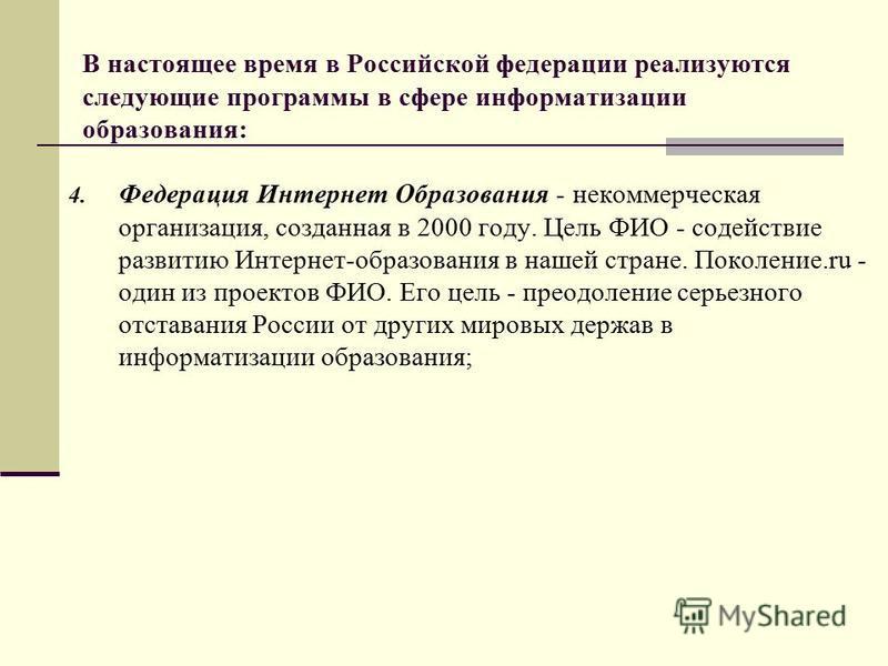 В настоящее время в Российской федерации реализуются следующие программы в сфере информатизации образования: 4. Федерация Интернет Образования - некоммерческая организация, созданная в 2000 году. Цель ФИО - содействие развитию Интернет-образования в