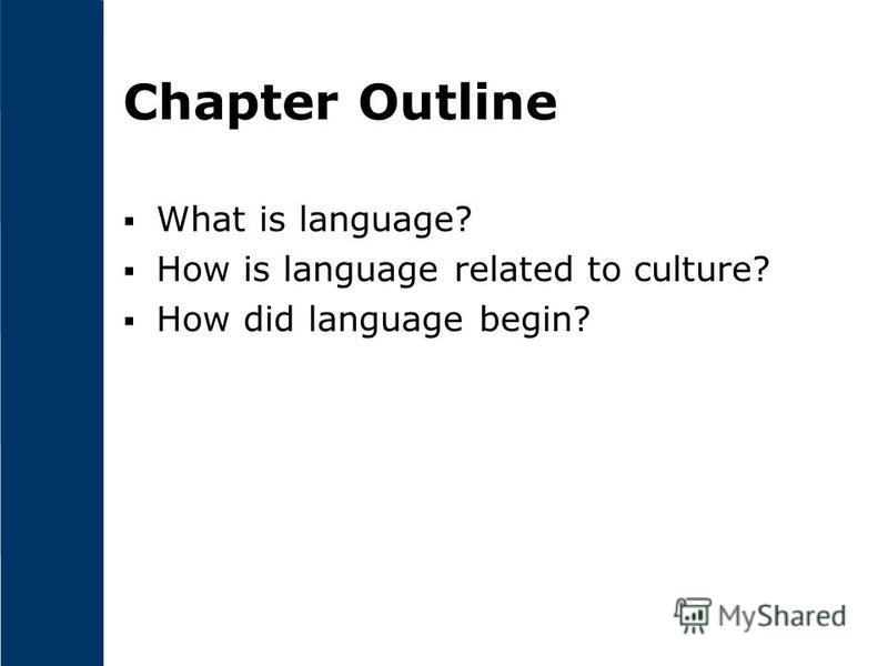 Chapter Outline What is language? How is language related to culture? How did language begin?