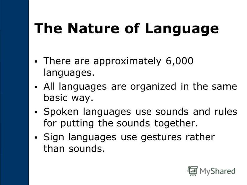 The Nature of Language There are approximately 6,000 languages. All languages are organized in the same basic way. Spoken languages use sounds and rules for putting the sounds together. Sign languages use gestures rather than sounds.