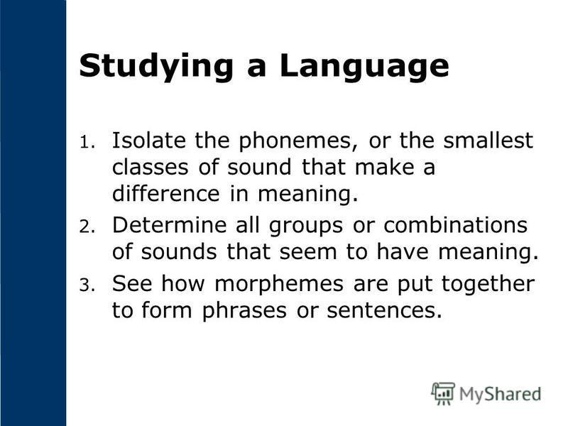 Studying a Language 1. Isolate the phonemes, or the smallest classes of sound that make a difference in meaning. 2. Determine all groups or combinations of sounds that seem to have meaning. 3. See how morphemes are put together to form phrases or sen