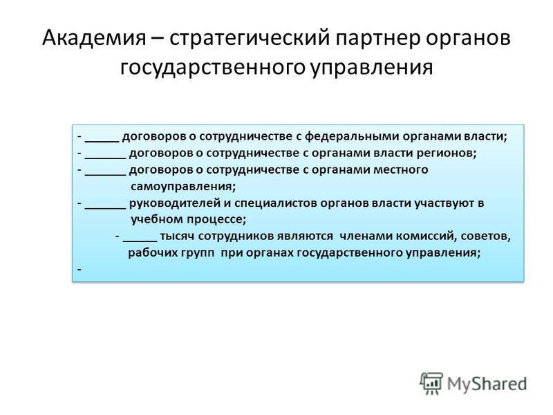 Академия – стратегический партнер органов государственного управления - _____ договоров о сотрудничестве с федеральными органами власти; - ______ договоров о сотрудничестве с органами власти регионов; - ______ договоров о сотрудничестве с органами ме