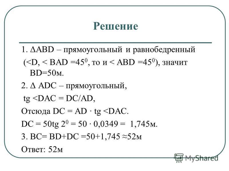 Решение 1. ΔАВD – прямоугольный и равнобедренный (<D, < BAD =45 0, то и < ABD =45 0 ), значит BD=50 м. 2. Δ АDC – прямоугольный, tg <DAC = DC/AD, Отсюда DC = АD · tg <DAC. DC = 50tg 2 0 = 50 · 0,0349 = 1,745 м. 3. ВС= BD+DC =50+1,745 52 м Ответ: 52 м