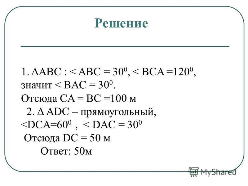 1. ΔАВC : < ABC = 30 0, < BCA =120 0, значит < BAC = 30 0. Отсюда CA = BC =100 м 2. Δ АDC – прямоугольный, <DCA=60 0, < DAC = 30 0 Отсюда DC = 50 м Ответ: 50 м Решение