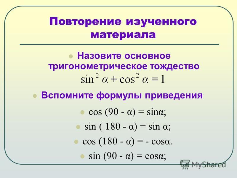 Назовите основное тригонометрическое тождество Повторение изученного материала Вспомните формулы приведения cos (90 - α) = sinα; sin ( 180 - α) = sin α; cos (180 - α) = - cosα. sin (90 - α) = cosα;