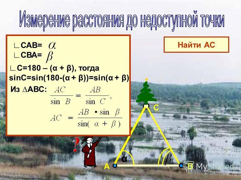 АВ С САВ= СВА= Найти АС С=180 – (α + β), тогда sinC=sin(180-(α + β))=sin(α + β) Из АВС: α