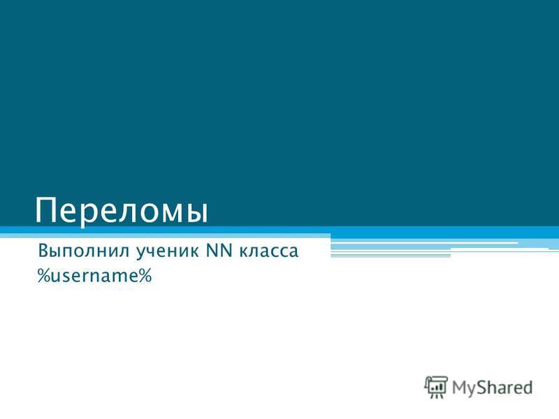 Переломы Выполнил ученик NN класса %username%