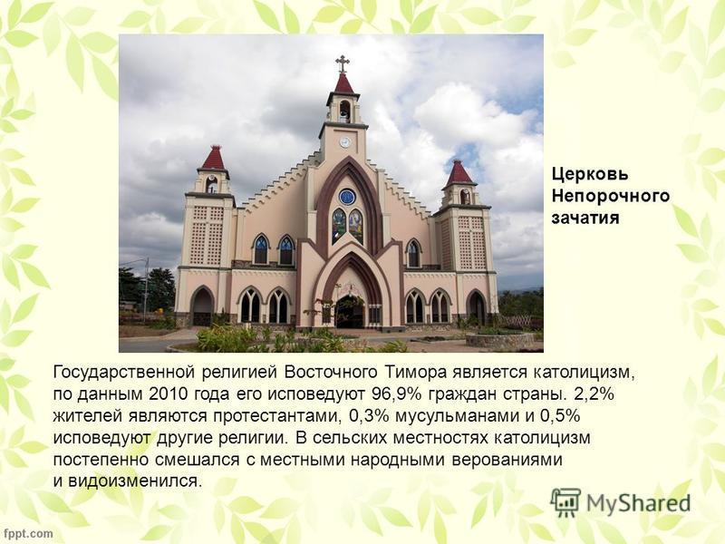 Государственной религией Восточного Тимора является католицизм, по данным 2010 года его исповедуют 96,9% граждан страны. 2,2% жителей являются протестантами, 0,3% мусульманами и 0,5% исповедуют другие религии. В сельских местностях католицизм постепе