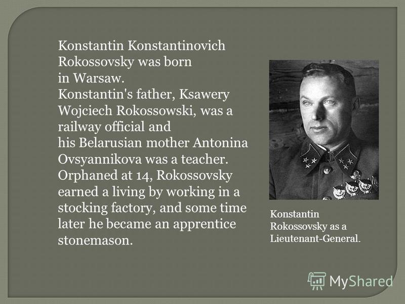 Konstantin Konstantinovich Rokossovsky was born in Warsaw. Konstantin's father, Ksawery Wojciech Rokossowski, was a railway official and his Belarusian mother Antonina Ovsyannikova was a teacher. Orphaned at 14, Rokossovsky earned a living by working