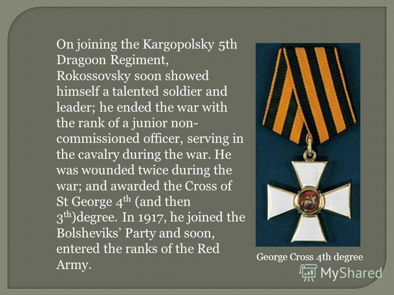 On joining the Kargopolsky 5th Dragoon Regiment, Rokossovsky soon showed himself a talented soldier and leader; he ended the war with the rank of a junior non- commissioned officer, serving in the cavalry during the war. He was wounded twice during t