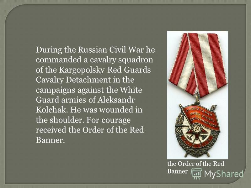 During the Russian Civil War he commanded a cavalry squadron of the Kargopolsky Red Guards Cavalry Detachment in the campaigns against the White Guard armies of Aleksandr Kolchak. He was wounded in the shoulder. For courage received the Order of the