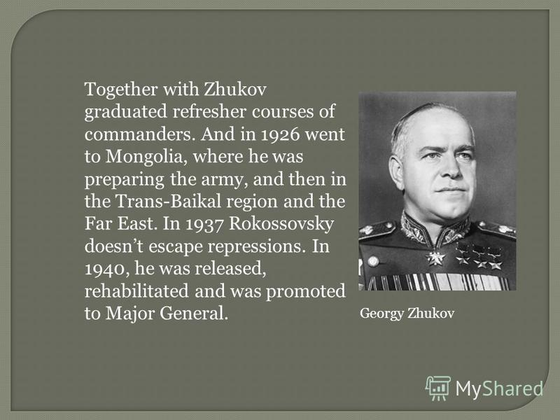 Together with Zhukov graduated refresher courses of commanders. And in 1926 went to Mongolia, where he was preparing the army, and then in the Trans-Baikal region and the Far East. In 1937 Rokossovsky doesnt escape repressions. In 1940, he was releas