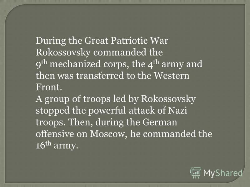 During the Great Patriotic War Rokossovsky commanded the 9 th mechanized corps, the 4 th army and then was transferred to the Western Front. A group of troops led by Rokossovsky stopped the powerful attack of Nazi troops. Then, during the German offe