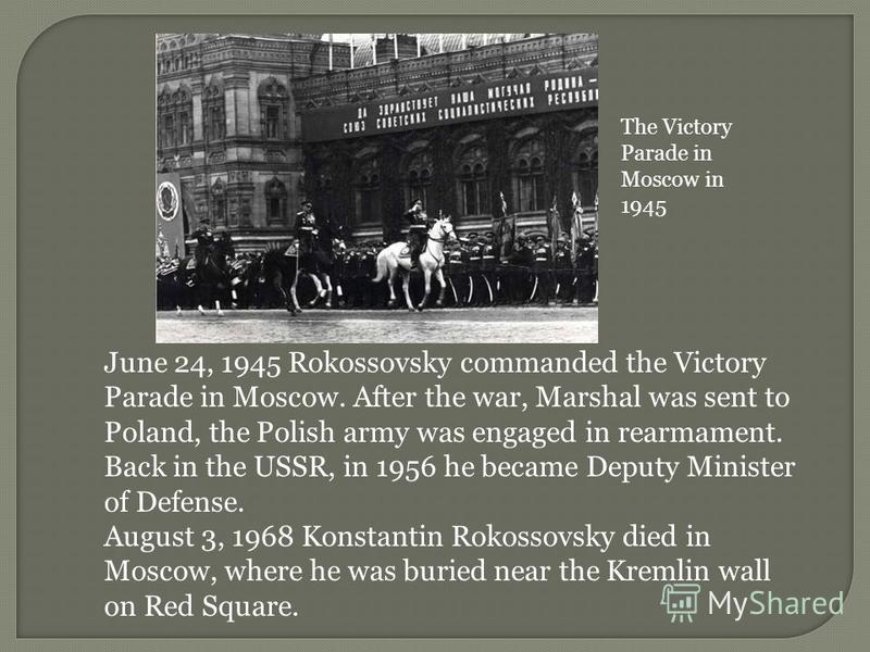 June 24, 1945 Rokossovsky commanded the Victory Parade in Moscow. After the war, Marshal was sent to Poland, the Polish army was engaged in rearmament. Back in the USSR, in 1956 he became Deputy Minister of Defense. August 3, 1968 Konstantin Rokossov