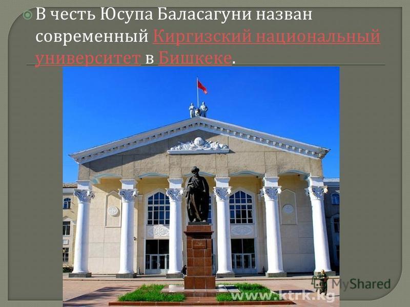 В честь Юсупа Баласагуни назван современный Киргизский национальный университет в Бишкеке. Киргизский национальный университет Бишкеке