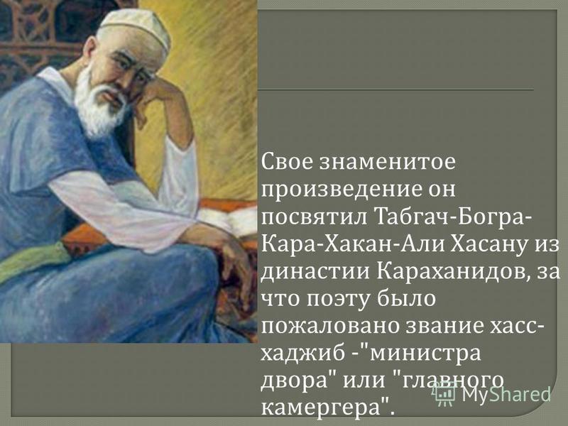 Свое знаменитое произведение он посвятил Табгач - Богра - Кара - Хакан - Али Хасану из династии Караханидов, за что поэту было пожаловано звание касс - хаджиб - министра двора  или  главного камергера .