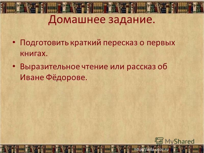 Домашнее задание. Подготовить краткий пересказ о первых книгах. Выразительное чтение или рассказ об Иване Фёдорове.