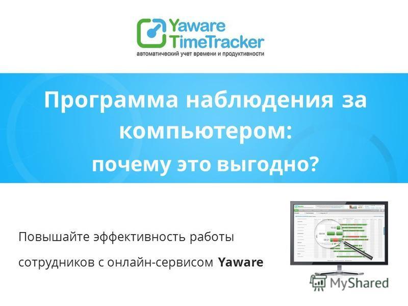 Программа наблюдения за компьютером: почему это выгодно? Повышайте эффективность работы сотрудников с онлайн-сервисом Yaware
