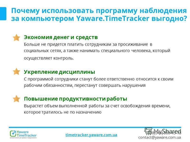 +38(044) 360-45-13 contact@yaware.com.ua timetracker.yaware.com.ua Почему использовать программу наблюдения за компьютером Yaware.TimeTracker выгодно? Экономия денег и средств Больше не придется платить сотрудникам за просиживание в социальных сетях,
