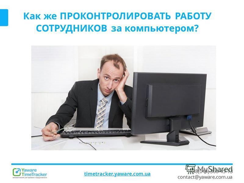 +38(044) 360-45-13 contact@yaware.com.ua timetracker.yaware.com.ua Как же ПРОКОНТРОЛИРОВАТЬ РАБОТУ СОТРУДНИКОВ за компьютером?