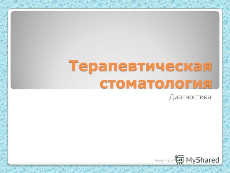 Терапевтическая стоматология Диагностика Автор - д.м.н. Логинова С.И.