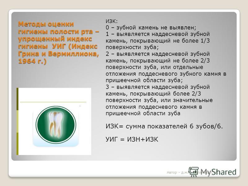 Методы оценки гигиены полости рта – упрощенный индекс гигиены УИГ (Индекс Грина и Вермиллиона, 1964 г.) ИЗК: 0 – зубной камень не выявлен; 1 – выявляется наддесневой зубной камень, покрывающий не более 1/3 поверхности зуба; 2 – выявляется наддесневой