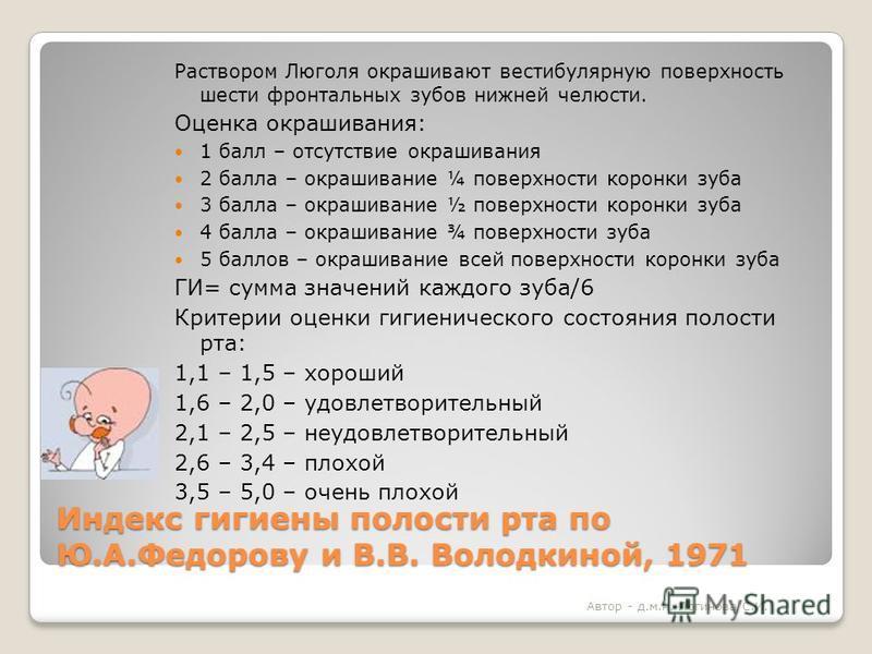 Индекс гигиены полости рта по Ю.А.Федорову и В.В. Володкиной, 1971 Раствором Люголя окрашивают вестибулярную поверхность шести фронтальных зубов нижней челюсти. Оценка окрашивания: 1 балл – отсутствие окрашивания 2 балла – окрашивание ¼ поверхности к