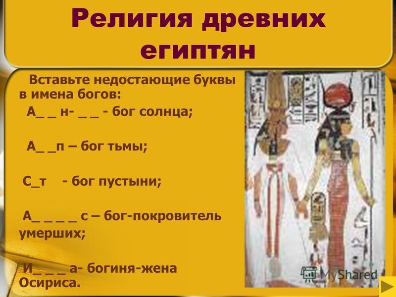 7 Религия древних египтян Вставьте недостающие буквы в имена богов: А_ _ н- _ _ - бог солнца; А_ _п – бог тьмы; С_т - бог пустыни; А_ _ _ _ с – бог-покровитель умерших; И_ _ _ а- богиня-жена Осириса.