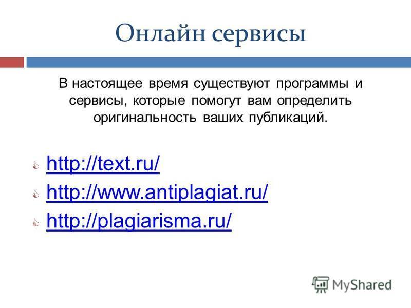 Онлайн сервисы В настоящее время существуют программы и сервисы, которые помогут вам определить оригинальность ваших публикаций. http://text.ru/ http://www.antiplagiat.ru/ http://plagiarisma.ru/