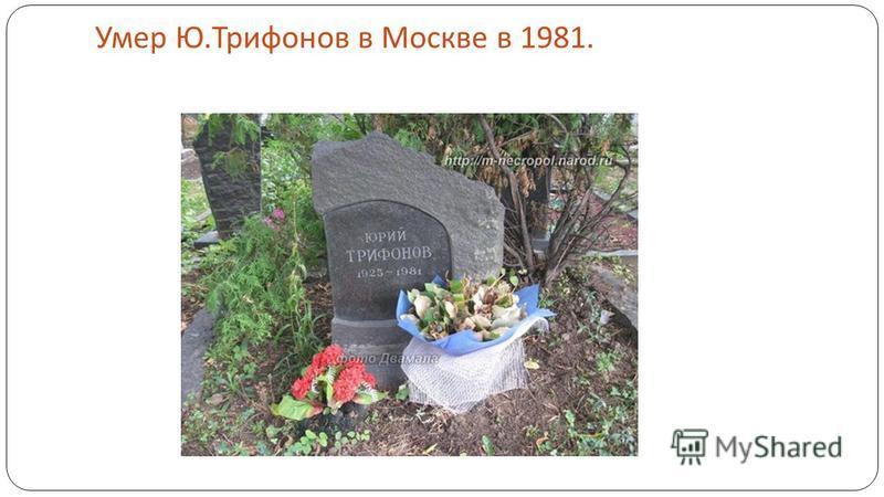 Умер Ю. Трифонов в Москве в 1981.