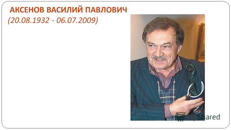 АКСЕНОВ ВАСИЛИЙ ПАВЛОВИЧ (20.08.1932 - 06.07.2009)