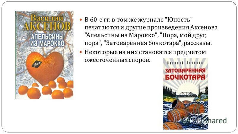 В 60- е гг. в том же журнале  Юность  печатаются и другие произведения Аксенова  Апельсины из Марокко ,  Пора, мой друг, пора ,  Затоваренная бочкотара , рассказы. Некоторые из них становятся предметом ожесточенных споров.