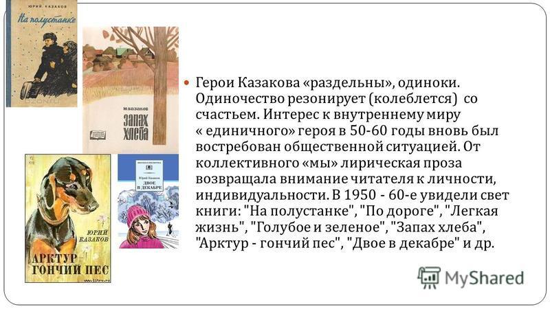 Герои Казакова « раздельный », одиноки. Одиночество резонирует ( колеблется ) со счастьем. Интерес к внутреннему миру « единичного » героя в 50-60 годы вновь был востребован общественной ситуацией. От коллективного « мы » лирическая проза возвращала