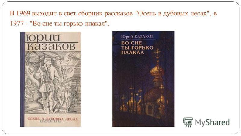 В 1969 выходит в свет сборник рассказов Осень в дубовых лесах, в 1977 - Во сне ты горько плакал.